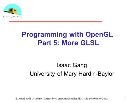 Programming with OpenGL Part 5: More GLSL Isaac Gang University of Mary Hardin-Baylor E. Angel and D. Shreiner: Interactive Computer Graphics 6E © Addison-Wesley.