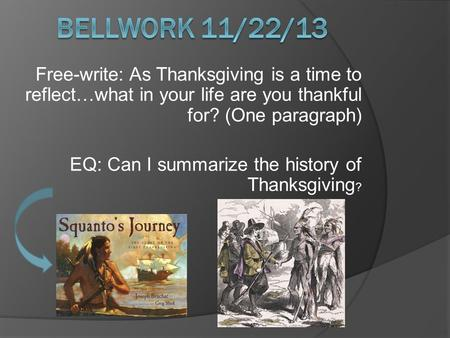 Free-write: As Thanksgiving is a time to reflect…what in your life are you thankful for? (One paragraph) EQ: Can I summarize the history of Thanksgiving.
