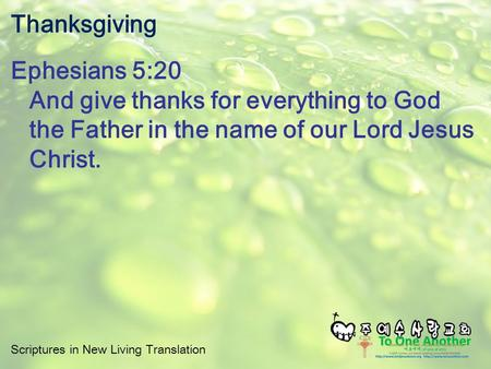 Scriptures in New Living Translation Thanksgiving Ephesians 5:20 And give thanks for everything to God the Father in the name of our Lord Jesus Christ.