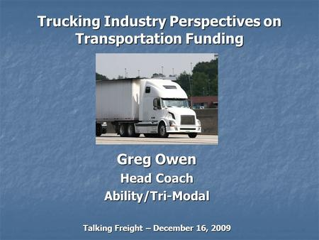 Trucking Industry Perspectives on Transportation Funding Greg Owen Head Coach Ability/Tri-Modal Talking Freight – December 16, 2009.