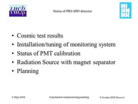 E.Guschin (INR,Moscow) 3 May 2006Calorimeter commissioning meeting Status of PRS/SPD detector Cosmic test results Installation/tuning of monitoring system.