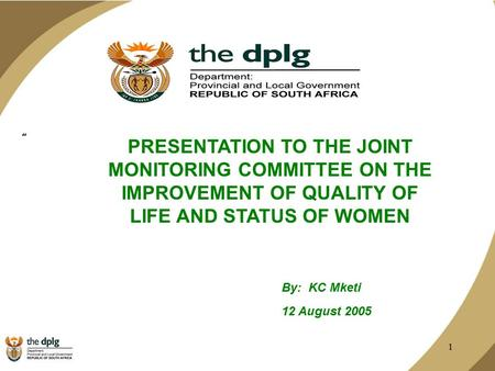 "1 "" PRESENTATION TO THE JOINT MONITORING COMMITTEE ON THE IMPROVEMENT OF QUALITY OF LIFE AND STATUS OF WOMEN By: KC Mketi 12 August 2005."