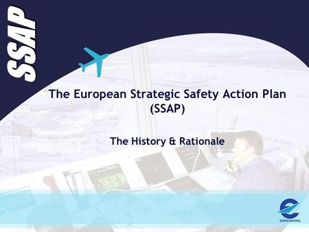 SSAP The European Strategic Safety Action Plan (SSAP) The History & Rationale.