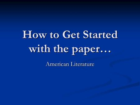How to Get Started with the paper… American Literature.