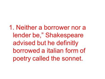 "1. Neither a borrower nor a lender be,"" Shakespeare advised but he definitly borrowed a italian form of poetry called the sonnet."