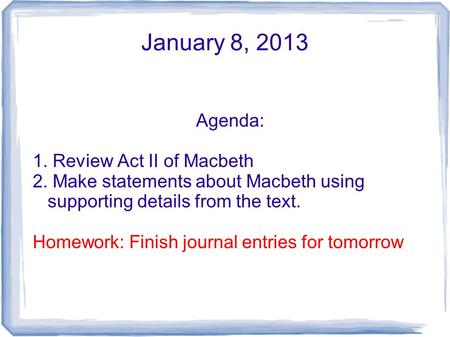 January 8, 2013 Agenda: 1. Review Act II of Macbeth 2. Make statements about Macbeth using supporting details from the text. Homework: Finish journal entries.