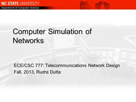 Computer Simulation of Networks ECE/CSC 777: Telecommunications Network Design Fall, 2013, Rudra Dutta.