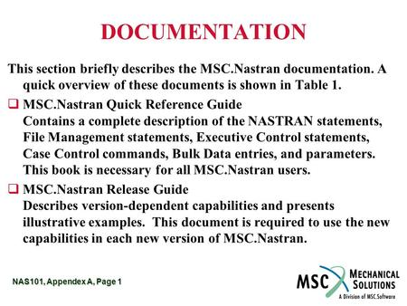 NAS101, Appendex A, Page 1 DOCUMENTATION This section briefly describes the MSC.Nastran documentation. A quick overview of these documents is shown in.