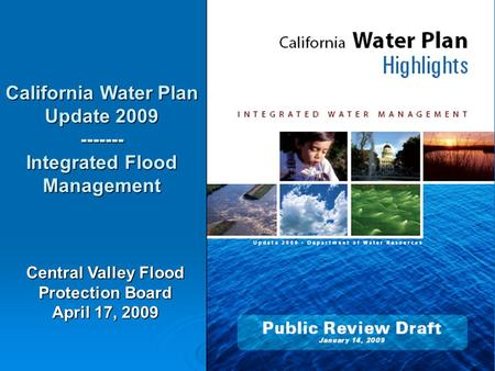 1 California Water Plan Update 2009 ------- Integrated Flood Management Central Valley Flood Protection Board April 17, 2009.