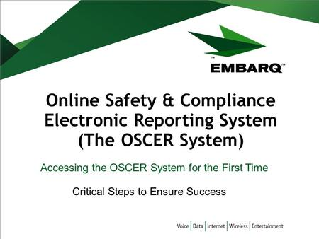 Online Safety & Compliance Electronic Reporting System (The OSCER System) Accessing the OSCER System for the First Time Critical Steps to Ensure Success.
