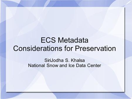 ECS Metadata Considerations for Preservation SiriJodha S. Khalsa National Snow and Ice Data Center.