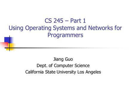 CS 245 – Part 1 Using Operating Systems and Networks for Programmers Jiang Guo Dept. of Computer Science California State University Los Angeles.