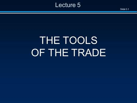 Slide 5.1 Lecture 5 THE TOOLS OF THE TRADE. Slide 5.2 Overview l Stepwise refinement l Cost–benefit analysis l Divide-and-conquer l Separation of concerns.