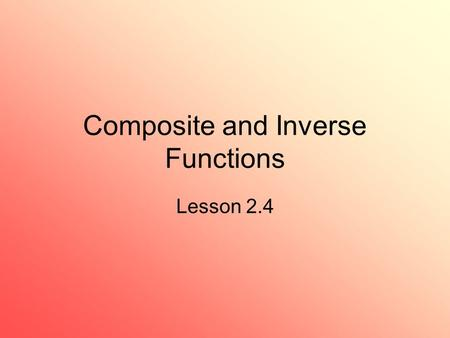 Composite and Inverse Functions Lesson 2.4. 2 Composition of Functions Consider two functions where the output of one is the input of the next Example.