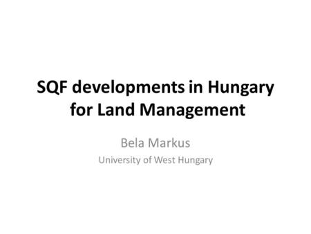 SQF developments in Hungary for Land Management Bela Markus University of West Hungary.