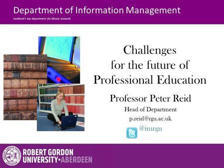 Challenges for the future of Professional Education Professor Peter Reid Head of Department of Information Management.
