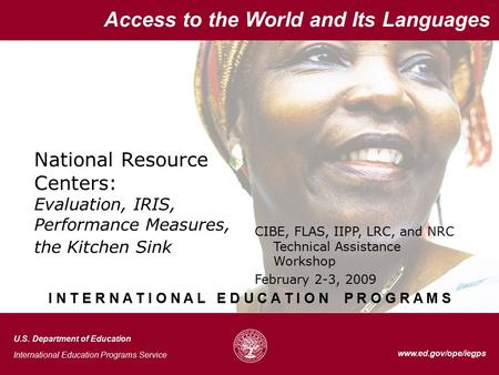 1 Access to the World and Its Languages www.ed.gov/ope/iegps National Resource Centers: Evaluation, IRIS, Performance Measures, the Kitchen Sink Access.