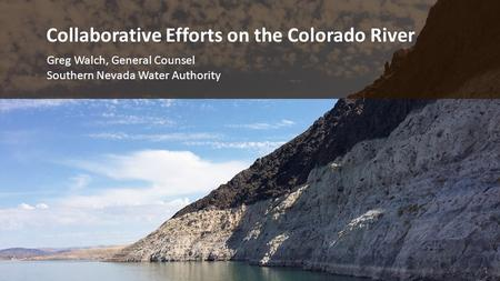 1 Greg Walch, General Counsel Southern Nevada Water Authority Collaborative Efforts on the Colorado River.