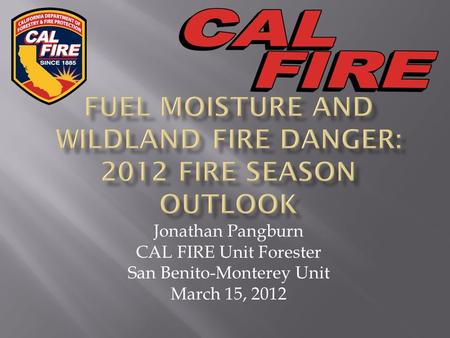 Jonathan Pangburn CAL FIRE Unit Forester San Benito-Monterey Unit March 15, 2012.
