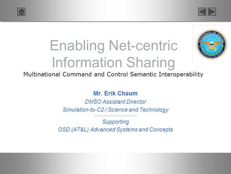 Enabling Net-centric Information Sharing Multinational Command and Control Semantic Interoperability Mr. Erik Chaum DMSO Assistant Director Simulation-to-C2.