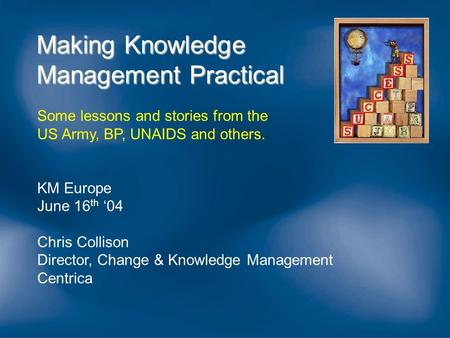 Making Knowledge Management Practical Some lessons and stories from the US Army, BP, UNAIDS and others. KM Europe June 16 th '04 Chris Collison Director,