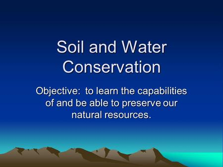 Soil and Water Conservation Objective: to learn the capabilities of and be able to preserve our natural resources.