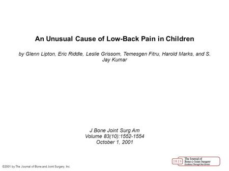 An Unusual Cause of Low-Back Pain in Children by Glenn Lipton, Eric Riddle, Leslie Grissom, Temesgen Fitru, Harold Marks, and S. Jay Kumar J Bone Joint.