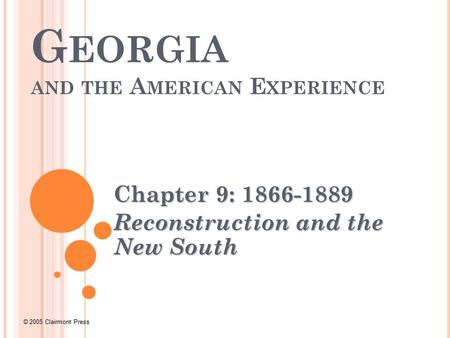 © 2005 Clairmont Press G EORGIA AND THE A MERICAN E XPERIENCE Chapter 9: 1866-1889 Reconstruction and the New South.