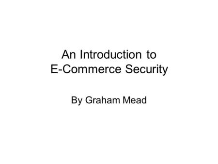An Introduction to E-Commerce Security By Graham Mead.