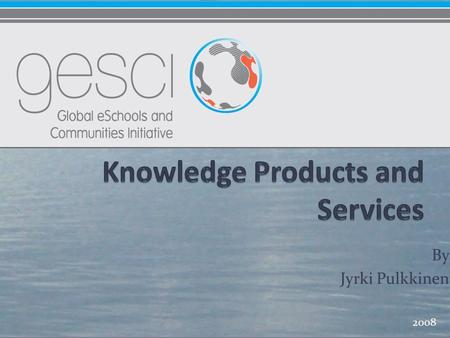By Jyrki Pulkkinen 2008. Knowledge Products and Services 2009 - 2011 Strategic Advisory services Knowledge Building and Sharing Knowledge Tools Thematic.