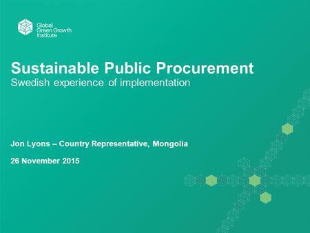 Sustainable Public Procurement Swedish experience of implementation Jon Lyons – Country Representative, Mongolia 26 November 2015.