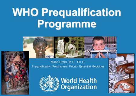 WHO Prequalification Programme Milan Smid, M.D., Ph.D. Prequalification Programme: Priority Essential Medicines.