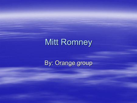 Mitt Romney By: Orange group. Information  Mitt Romney is a republican  He was governor of Massachusetts from 2003 to 2007  He ran for president in.