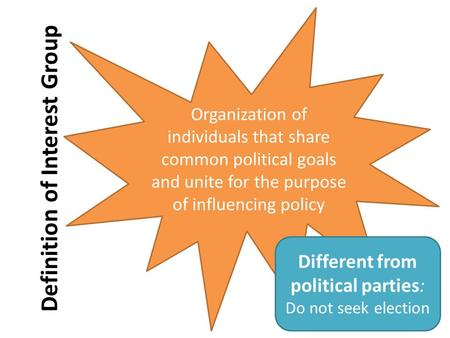 Definition of Interest Group Organization of individuals that share common political goals and unite for the purpose of influencing policy Different from.