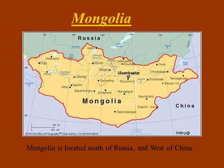 Mongolia is located south of Russia, and West of China. Mongolia.