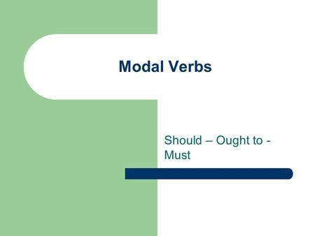 Modal Verbs Should – Ought to - Must.