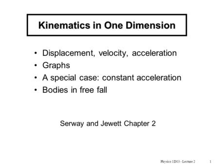 Physics 1D03 - Lecture 21 Kinematics in One Dimension Displacement, velocity, acceleration Graphs A special case: constant acceleration Bodies in free.