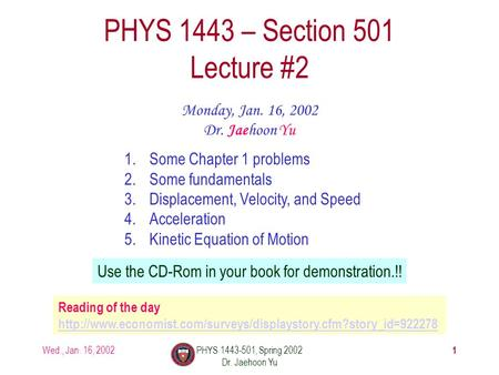 Wed., Jan. 16, 2002PHYS 1443-501, Spring 2002 Dr. Jaehoon Yu 1 PHYS 1443 – Section 501 Lecture #2 Monday, Jan. 16, 2002 Dr. Jaehoon Yu 1.Some Chapter 1.