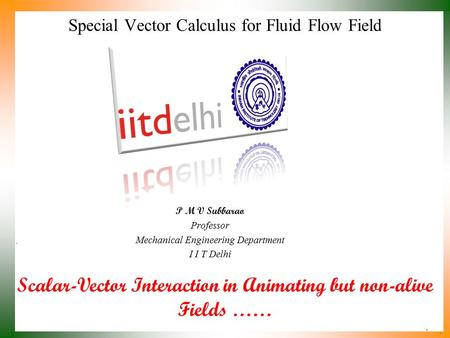 Scalar-Vector Interaction in Animating but non-alive Fields …… P M V Subbarao Professor Mechanical Engineering Department I I T Delhi Special Vector Calculus.