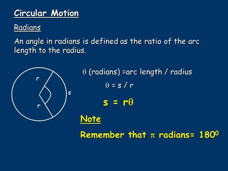 Circular Motion Radians An angle in radians is defined as the ratio of the arc length to the radius. s r r  (radians) =arc length / radius  = s / r 