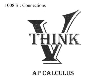 1008 B : Connections AP CALCULUS. What is the Derivative? The Derivative represents _____________________________ A) IN MATH.