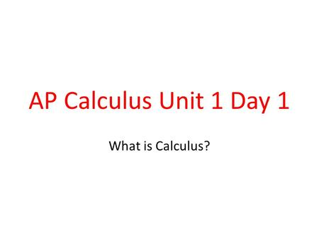 AP Calculus Unit 1 Day 1 What is Calculus?. Calculus is the study of CHANGE There are 2 Branches: 1)Differential Calculus 2)Integral Calculus.