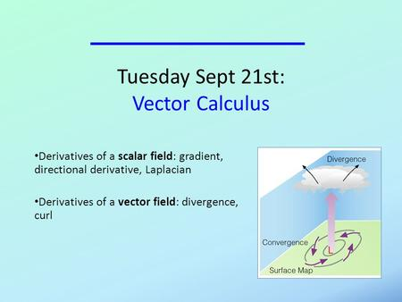 Tuesday Sept 21st: Vector Calculus Derivatives of a scalar field: gradient, directional derivative, Laplacian Derivatives of a vector field: divergence,