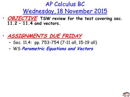AP Calculus BC Wednesday, 18 November 2015 OBJECTIVE TSW review for the test covering sec. 11.2 – 11.4 and vectors. ASSIGNMENTS DUE FRIDAY –Sec. 11.4: