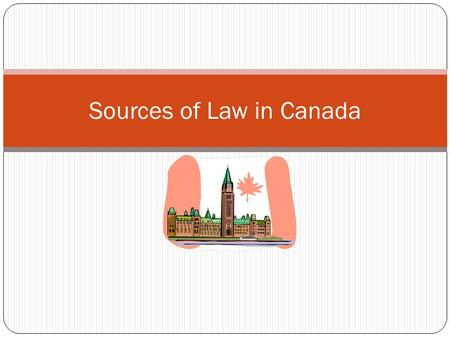 Sources of Law in Canada. Constitutional Law (overrides all other laws Statute Law (can override common law) Common Law In Canada, laws come from 3 sources: