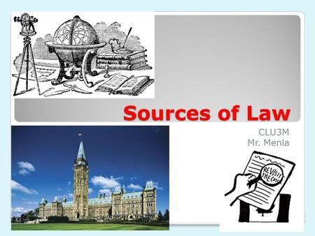 Sources of Law CLU3M Mr. Menla. Sources of Law in Canada In Canada, law originates from 3 sources: 1.Canadian Constitution  Constitutional Law - E.g.: