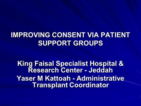 IMPROVING CONSENT VIA PATIENT SUPPORT GROUPS King Faisal Specialist Hospital & Research Center - Jeddah Yaser M Kattoah - Administrative Transplant Coordinator.