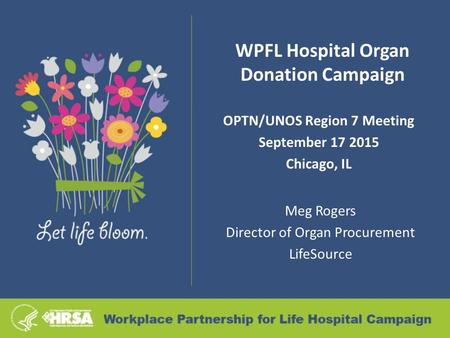WPFL Hospital Organ Donation Campaign OPTN/UNOS Region 7 Meeting September 17 2015 Chicago, IL Meg Rogers Director of Organ Procurement LifeSource.