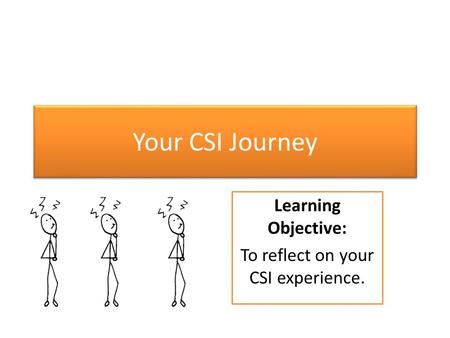 Your CSI Journey Learning Objective: To reflect on your CSI experience.