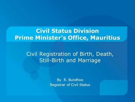 Civil Status Division Prime Minister's Office, Mauritius Civil Registration of Birth, Death, Still-Birth and Marriage By R. Bundhoo Registrar of Civil.